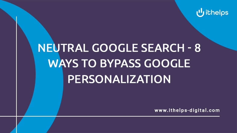 Neutral Google Search - 8 ways to bypass Google personalization